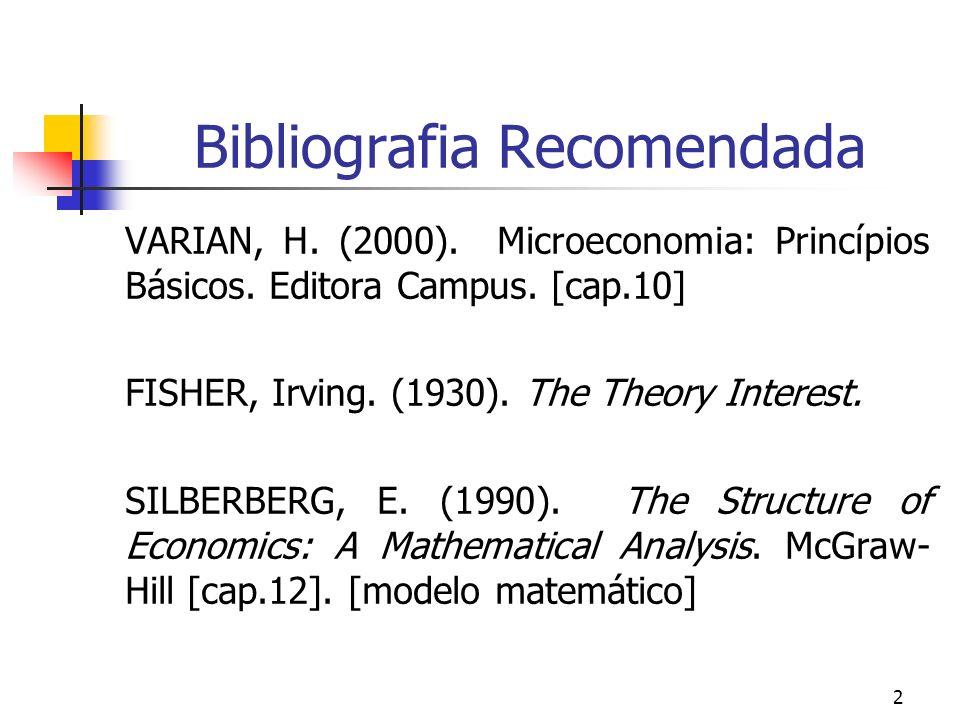 2 Bibliografia Recomendada VARIAN, H. (2000). Microeconomia: Princípios Básicos. Editora Campus. [cap.10] FISHER, Irving. (1930). The Theory Interest.