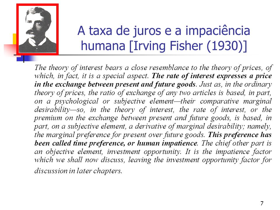 7 A taxa de juros e a impaciência humana [Irving Fisher (1930)] The theory of interest bears a close resemblance to the theory of prices, of which, in fact, it is a special aspect.