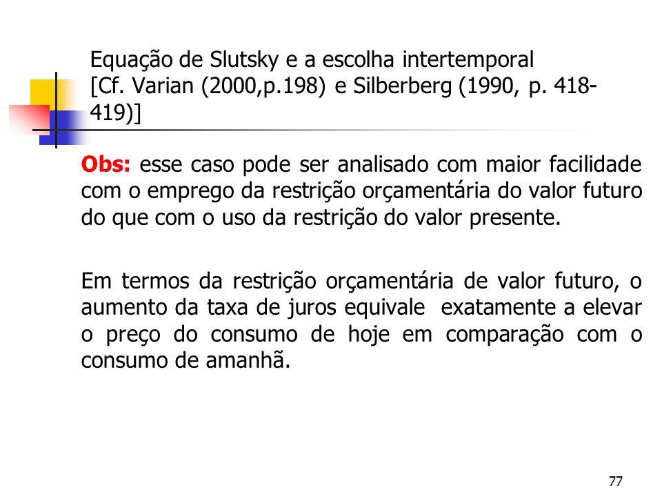 77 Equação de Slutsky e a escolha intertemporal [Cf. Varian (2000,p.198) e Silberberg (1990, p. 418- 419)] Obs: esse caso pode ser analisado com maior