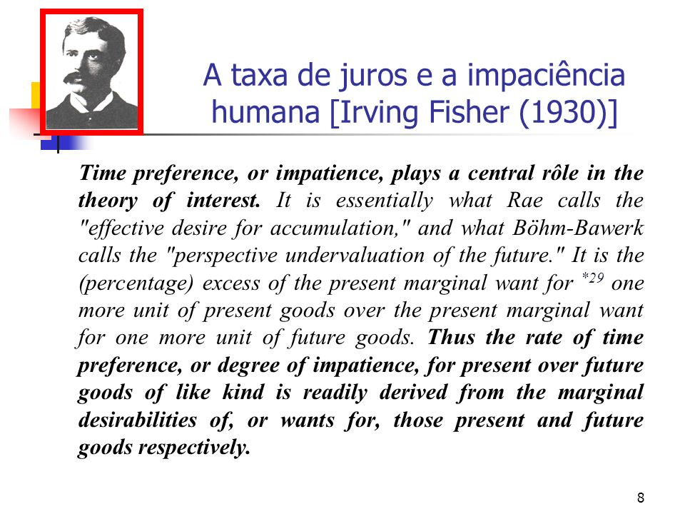 8 A taxa de juros e a impaciência humana [Irving Fisher (1930)] Time preference, or impatience, plays a central rôle in the theory of interest.
