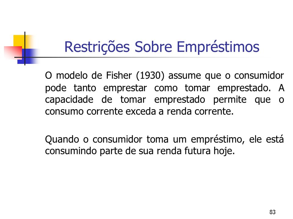 83 Restrições Sobre Empréstimos O modelo de Fisher (1930) assume que o consumidor pode tanto emprestar como tomar emprestado. A capacidade de tomar em