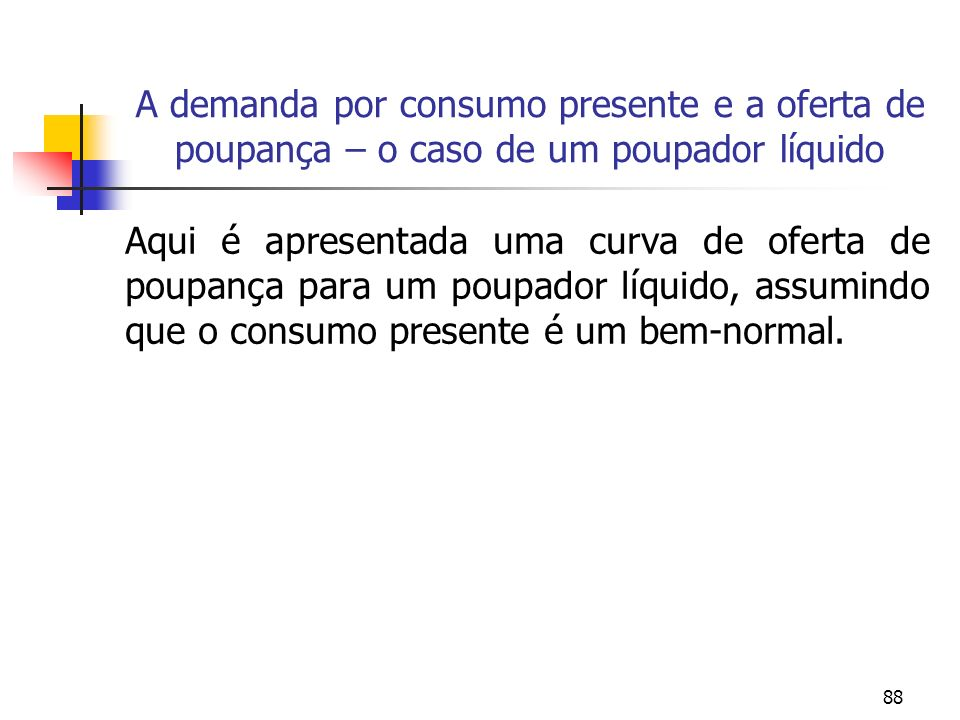 88 Aqui é apresentada uma curva de oferta de poupança para um poupador líquido, assumindo que o consumo presente é um bem-normal. A demanda por consum