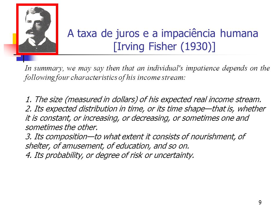 9 A taxa de juros e a impaciência humana [Irving Fisher (1930)] In summary, we may say then that an individual s impatience depends on the following four characteristics of his income stream: 1.