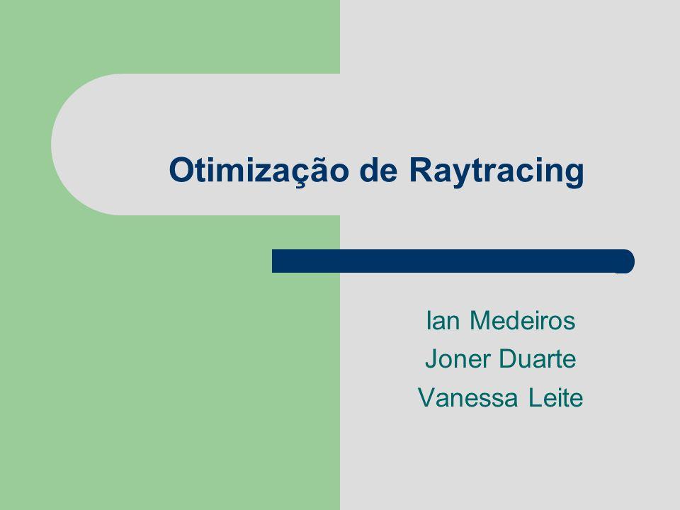 Otimização de Raytracing Ian Medeiros Joner Duarte Vanessa Leite