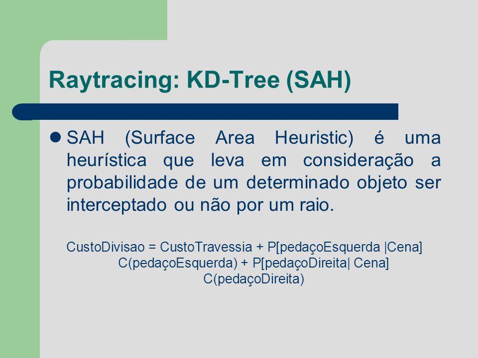 Raytracing: KD-Tree (SAH) SAH (Surface Area Heuristic) é uma heurística que leva em consideração a probabilidade de um determinado objeto ser intercep