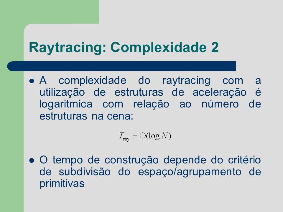 Raytracing: Complexidade 2 A complexidade do raytracing com a utilização de estruturas de aceleração é logaritmica com relação ao número de estruturas
