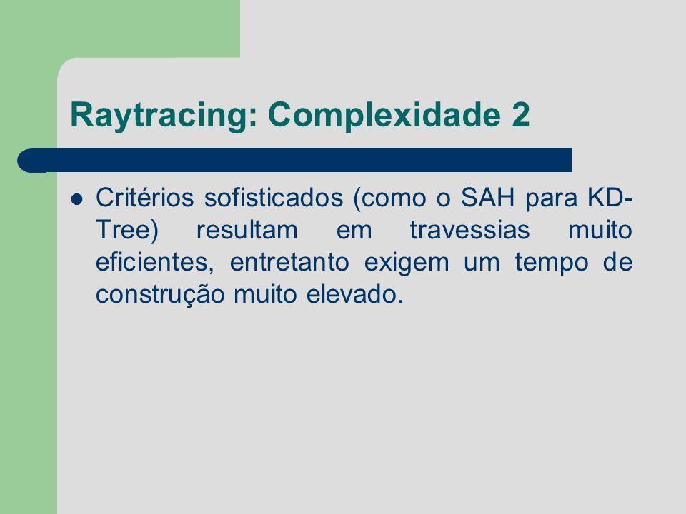 Raytracing: Complexidade 2 Critérios sofisticados (como o SAH para KD- Tree) resultam em travessias muito eficientes, entretanto exigem um tempo de co