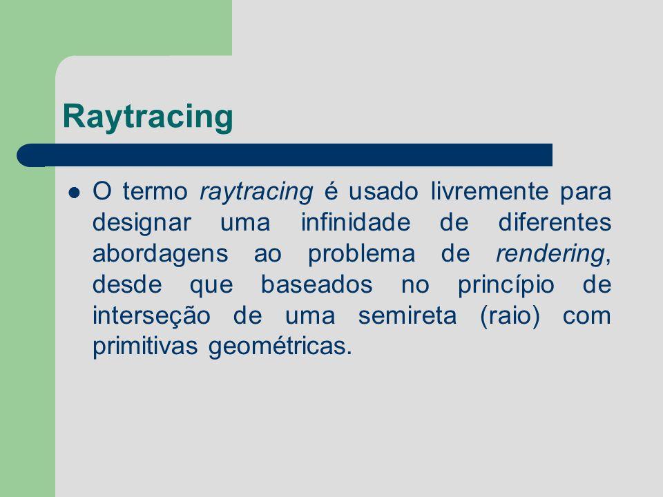 Raytracing O termo raytracing é usado livremente para designar uma infinidade de diferentes abordagens ao problema de rendering, desde que baseados no