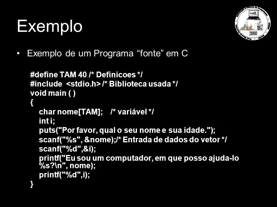 Exemplo Exemplo de um Programa fonte em C #define TAM 40 /* Definicoes */ #include /* Biblioteca usada */ void main ( ) { char nome[TAM]; /* variável */ int i; puts( Por favor, qual o seu nome e sua idade. ); scanf( %s , &nome);/* Entrada de dados do vetor */ scanf( %d ,&i); printf( Eu sou um computador, em que posso ajuda-lo %s \n , nome); printf( %d ,i); }