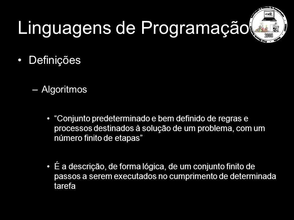 Linguagens de Programação Definições –Algoritmos Conjunto predeterminado e bem definido de regras e processos destinados à solução de um problema, com um número finito de etapas É a descrição, de forma lógica, de um conjunto finito de passos a serem executados no cumprimento de determinada tarefa