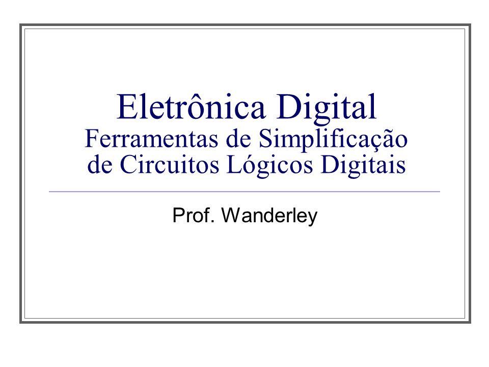 Eletrônica Digital Ferramentas de Simplificação de Circuitos Lógicos Digitais Prof. Wanderley
