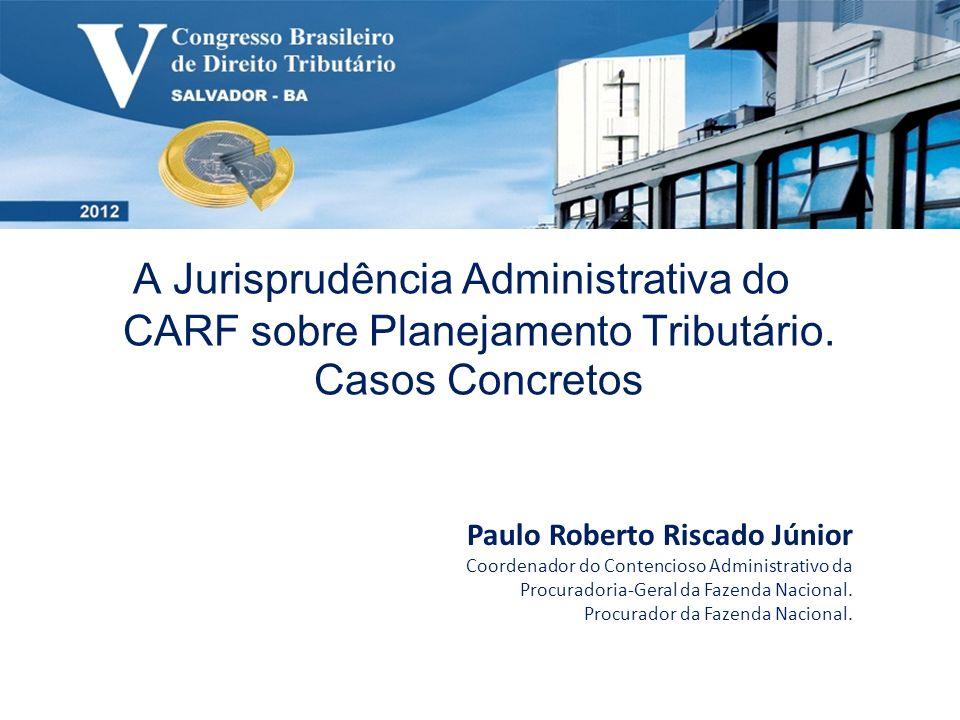 A Jurisprudência Administrativa do CARF sobre Planejamento Tributário. Casos Concretos Paulo Roberto Riscado Júnior Coordenador do Contencioso Adminis