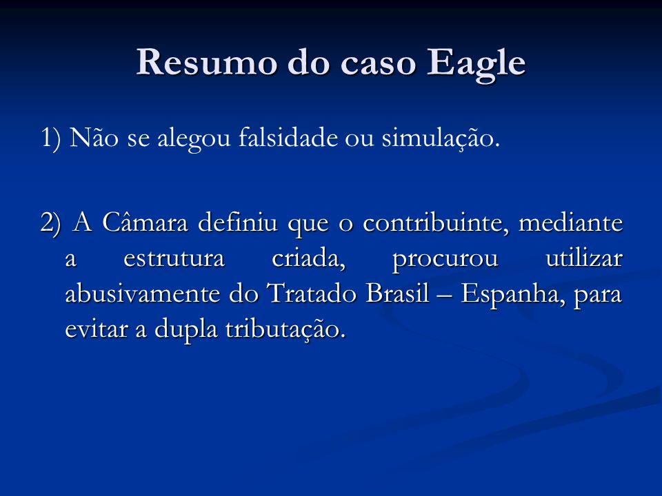 Resumo do caso Eagle 1) Não se alegou falsidade ou simulação. 2) A Câmara definiu que o contribuinte, mediante a estrutura criada, procurou utilizar a