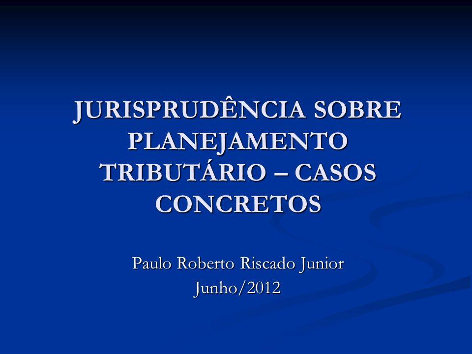 JURISPRUDÊNCIA SOBRE PLANEJAMENTO TRIBUTÁRIO – CASOS CONCRETOS Paulo Roberto Riscado Junior Junho/2012