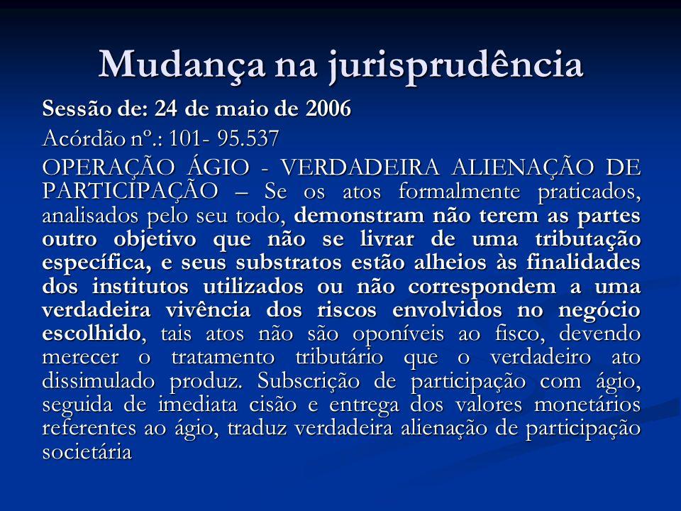 Mudança na jurisprudência Sessão de: 24 de maio de 2006 Acórdão nº.: 101- 95.537 OPERAÇÃO ÁGIO - VERDADEIRA ALIENAÇÃO DE PARTICIPAÇÃO – Se os atos for