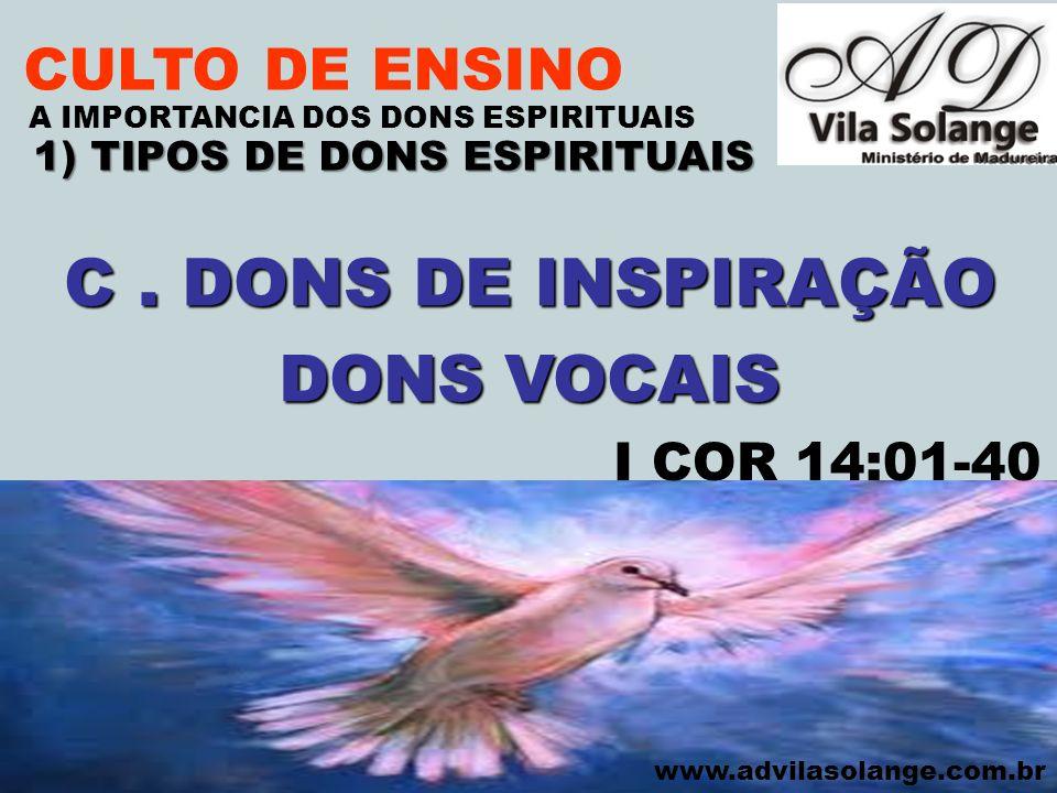 VILA SOLANGE www.advilasolange.com.br CULTO DE ENSINO 1) TIPOS DE DONS ESPIRITUAIS A IMPORTANCIA DOS DONS ESPIRITUAIS C. DONS DE INSPIRAÇÃO DONS VOCAI