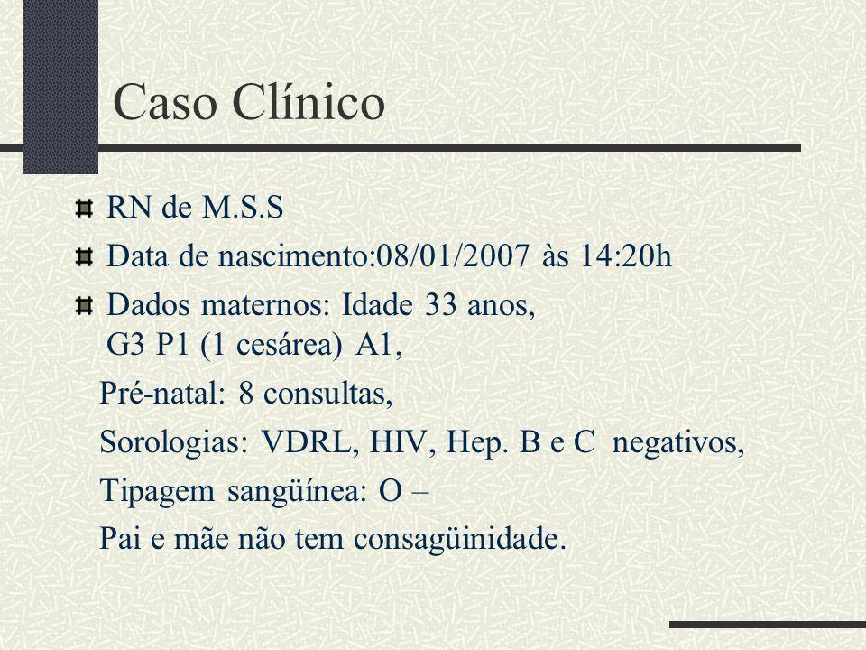 Caso Clínico RN de M.S.S Data de nascimento:08/01/2007 às 14:20h Dados maternos: Idade 33 anos, G3 P1 (1 cesárea) A1, Pré-natal: 8 consultas, Sorologi