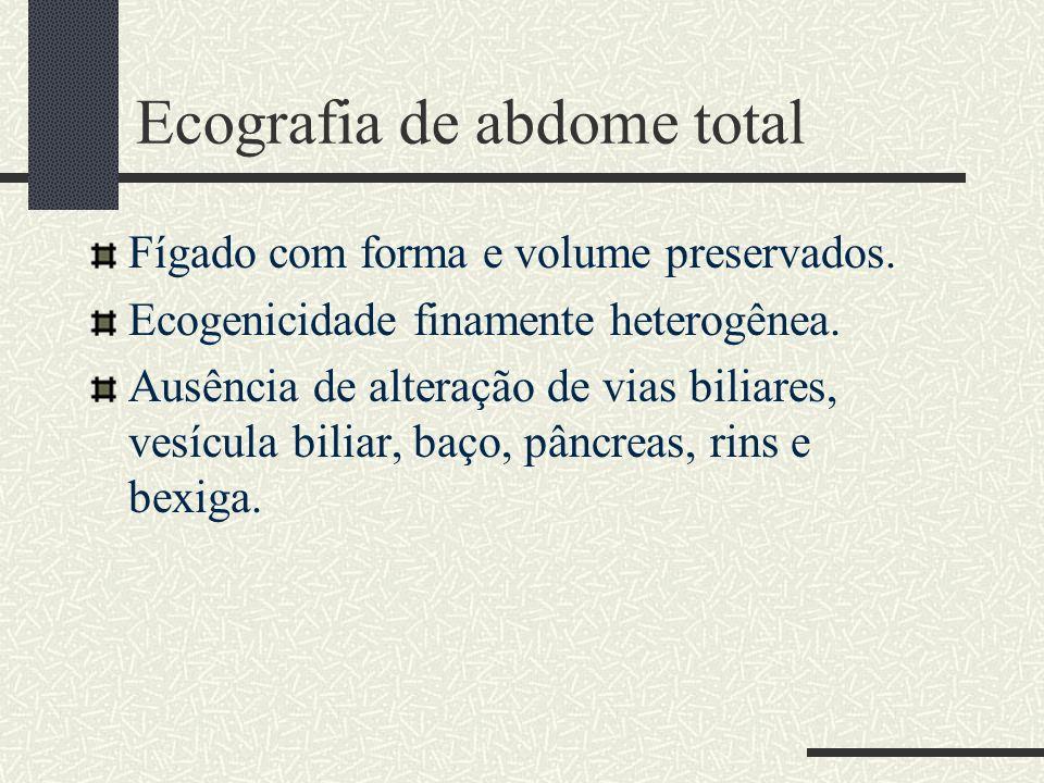 Ecografia de abdome total Fígado com forma e volume preservados. Ecogenicidade finamente heterogênea. Ausência de alteração de vias biliares, vesícula