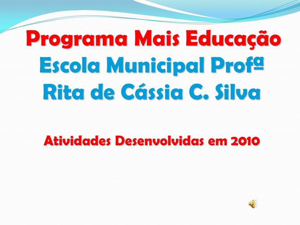 Programa Mais Educação Escola Municipal Profª Rita de Cássia C. Silva Atividades Desenvolvidas em 2010