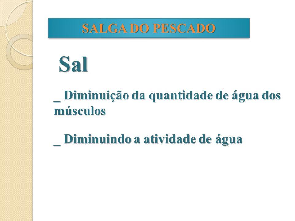 SALGA DO PESCADO Sal _ Diminuição da quantidade de água dos músculos _ Diminuindo a atividade de água