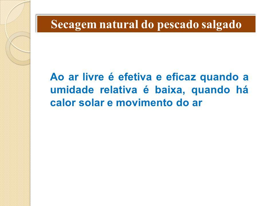 Secagem natural do pescado salgado Ao ar livre é efetiva e eficaz quando a umidade relativa é baixa, quando há calor solar e movimento do ar