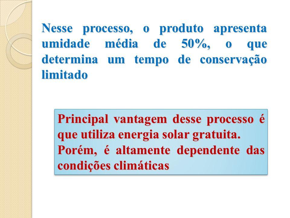 Nesse processo, o produto apresenta umidade média de 50%, o que determina um tempo de conservação limitado Principal vantagem desse processo é que uti