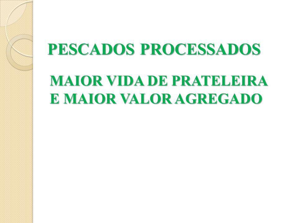 MAIOR VIDA DE PRATELEIRA E MAIOR VALOR AGREGADO PESCADOS PROCESSADOS