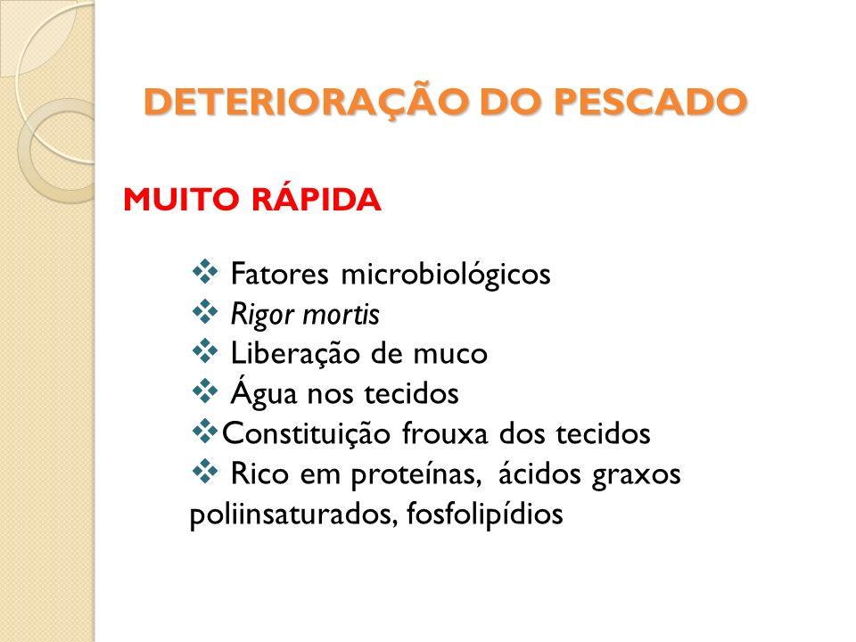 DETERIORAÇÃO DO PESCADO MUITO RÁPIDA Fatores microbiológicos Rigor mortis Liberação de muco Água nos tecidos Constituição frouxa dos tecidos Rico em p