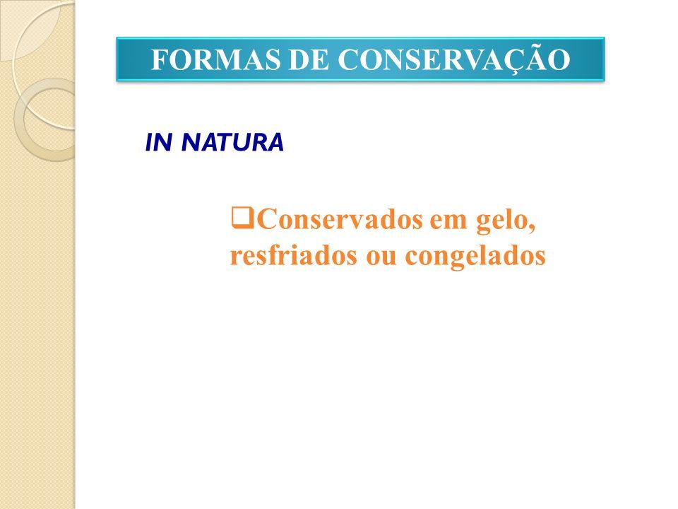 FORMAS DE CONSERVAÇÃO IN NATURA Conservados em gelo, resfriados ou congelados