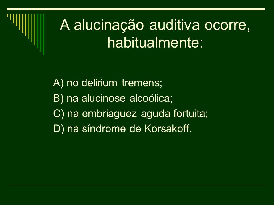 A alucinação auditiva ocorre, habitualmente: A) no delirium tremens; B) na alucinose alcoólica; C) na embriaguez aguda fortuita; D) na síndrome de Kor