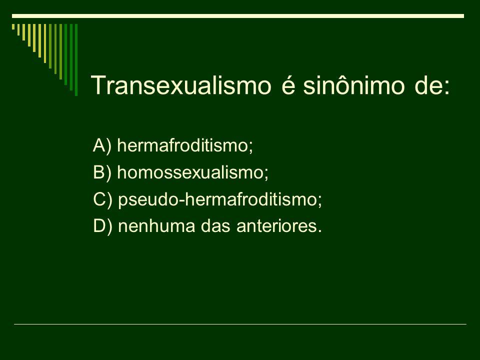 Transexualismo é sinônimo de: A) hermafroditismo; B) homossexualismo; C) pseudo-hermafroditismo; D) nenhuma das anteriores.