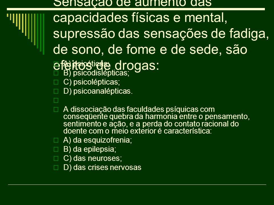 Sensação de aumento das capacidades físicas e mental, supressão das sensações de fadiga, de sono, de fome e de sede, são efeitos de drogas: A) psicóti