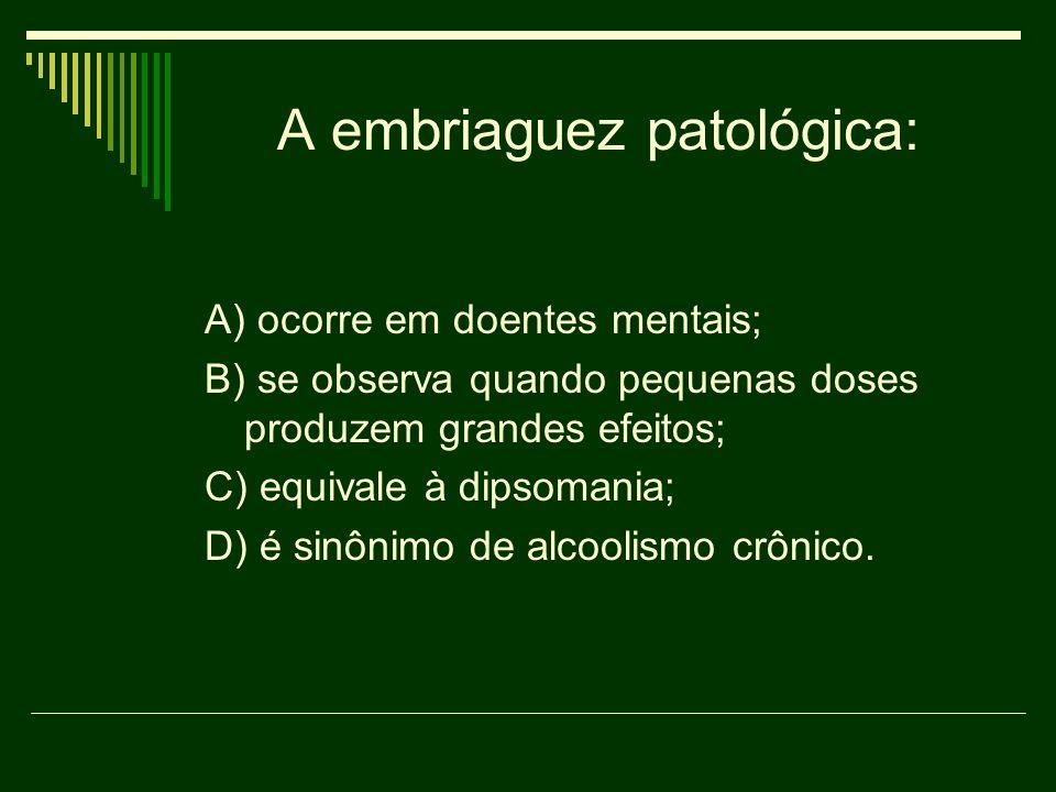 A embriaguez patológica: A) ocorre em doentes mentais; B) se observa quando pequenas doses produzem grandes efeitos; C) equivale à dipsomania; D) é si