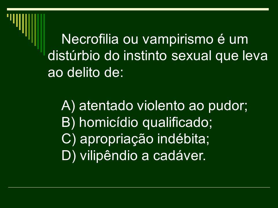 Necrofilia ou vampirismo é um distúrbio do instinto sexual que leva ao delito de: A) atentado violento ao pudor; B) homicídio qualificado; C) apropria