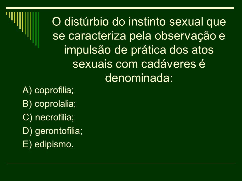 O distúrbio do instinto sexual que se caracteriza pela observação e impulsão de prática dos atos sexuais com cadáveres é denominada: A) coprofilia; B)