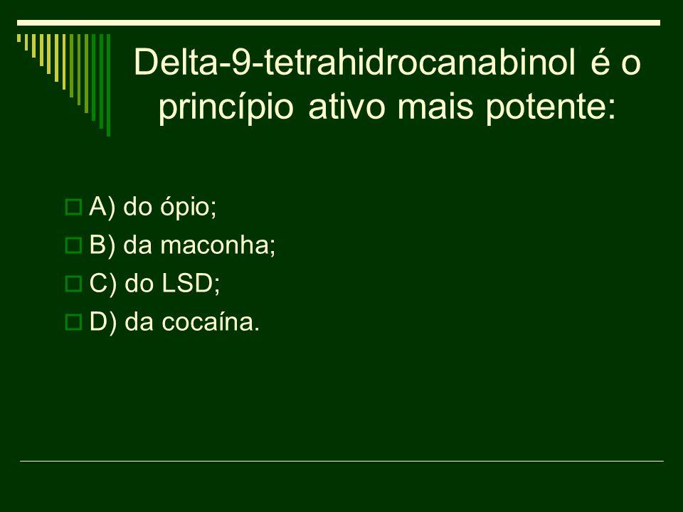 Delta-9-tetrahidrocanabinol é o princípio ativo mais potente: A) do ópio; B) da maconha; C) do LSD; D) da cocaína.