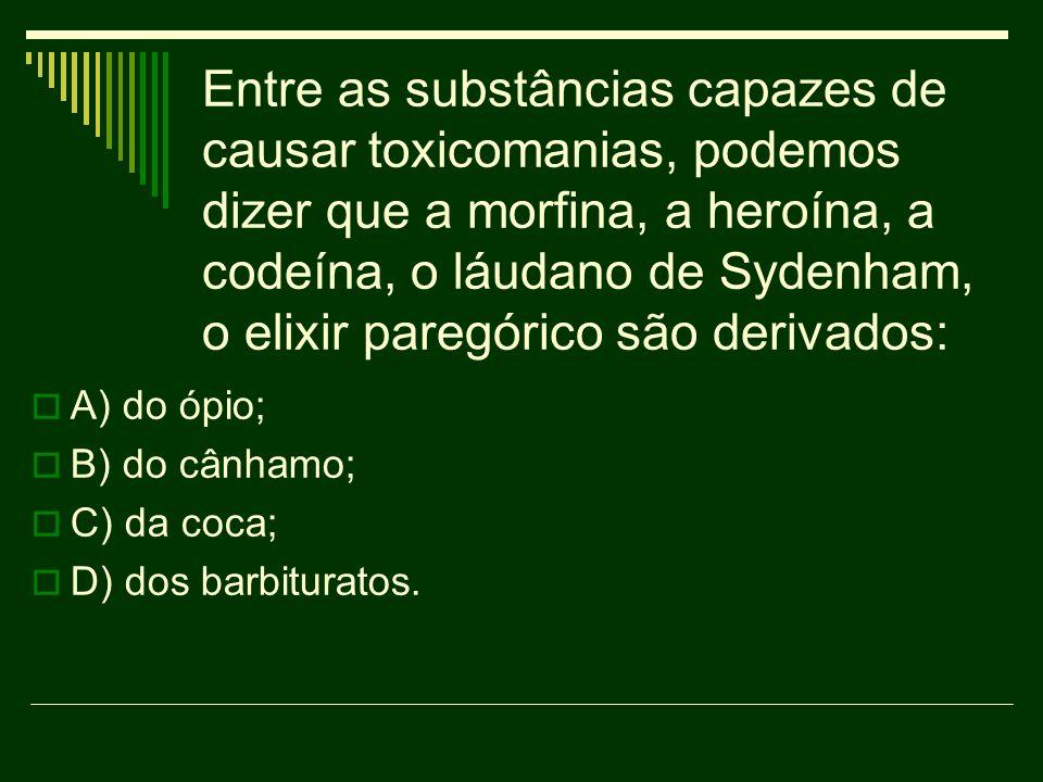 Entre as substâncias capazes de causar toxicomanias, podemos dizer que a morfina, a heroína, a codeína, o láudano de Sydenham, o elixir paregórico são