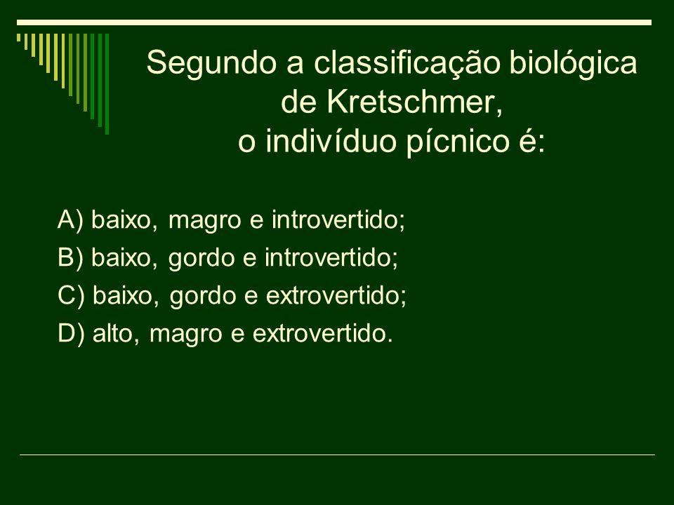 Segundo a classificação biológica de Kretschmer, o indivíduo pícnico é: A) baixo, magro e introvertido; B) baixo, gordo e introvertido; C) baixo, gord