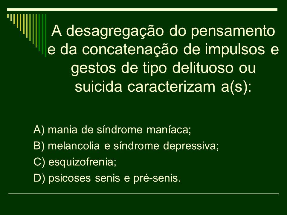 A desagregação do pensamento e da concatenação de impulsos e gestos de tipo delituoso ou suicida caracterizam a(s): A) mania de síndrome maníaca; B) m
