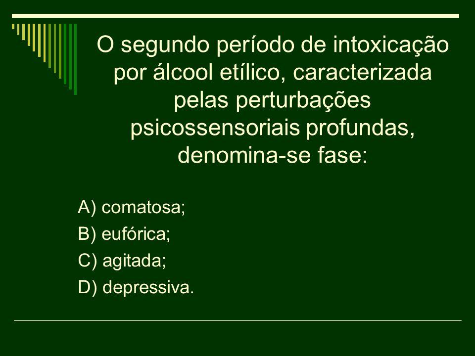 O segundo período de intoxicação por álcool etílico, caracterizada pelas perturbações psicossensoriais profundas, denomina-se fase: A) comatosa; B) eu