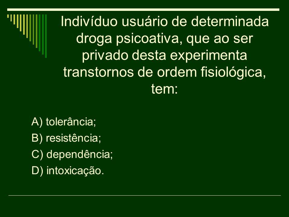 Indivíduo usuário de determinada droga psicoativa, que ao ser privado desta experimenta transtornos de ordem fisiológica, tem: A) tolerância; B) resis