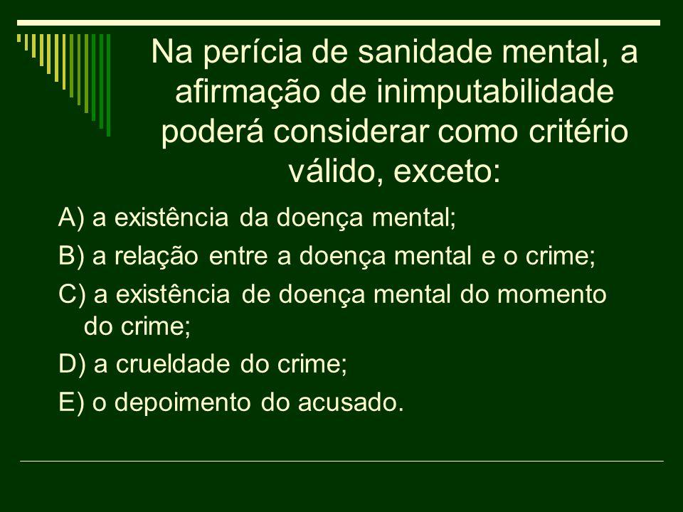 Na perícia de sanidade mental, a afirmação de inimputabilidade poderá considerar como critério válido, exceto: A) a existência da doença mental; B) a