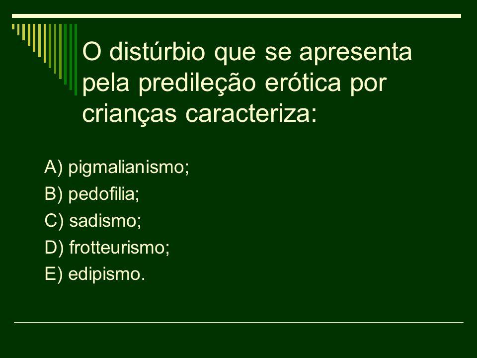 O distúrbio que se apresenta pela predileção erótica por crianças caracteriza: A) pigmalianismo; B) pedofilia; C) sadismo; D) frotteurismo; E) edipism