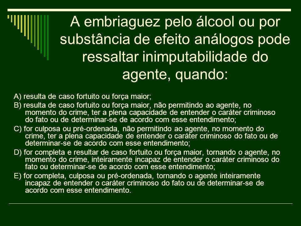 A embriaguez pelo álcool ou por substância de efeito análogos pode ressaltar inimputabilidade do agente, quando: A) resulta de caso fortuito ou força