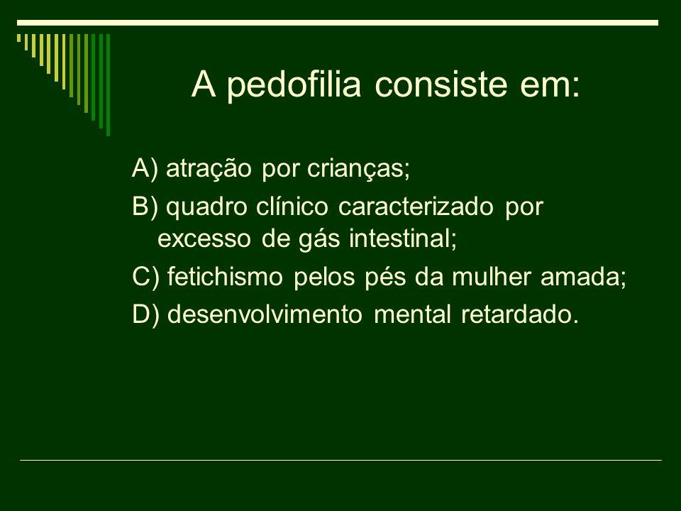 A pedofilia consiste em: A) atração por crianças; B) quadro clínico caracterizado por excesso de gás intestinal; C) fetichismo pelos pés da mulher ama