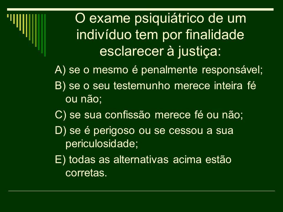 O exame psiquiátrico de um indivíduo tem por finalidade esclarecer à justiça: A) se o mesmo é penalmente responsável; B) se o seu testemunho merece in