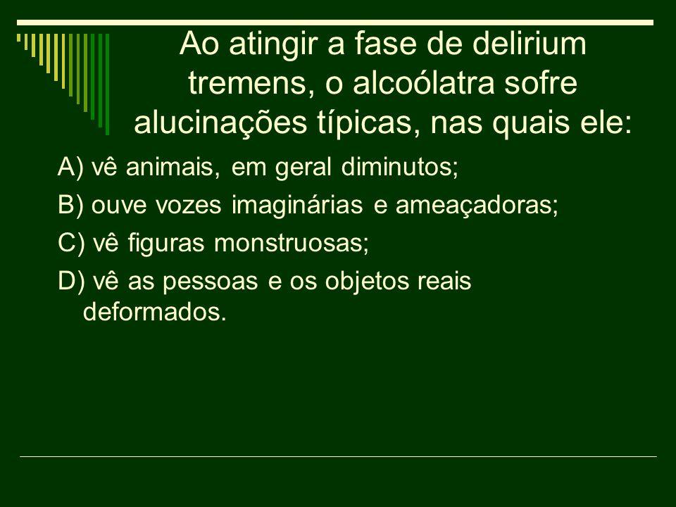 Ao atingir a fase de delirium tremens, o alcoólatra sofre alucinações típicas, nas quais ele: A) vê animais, em geral diminutos; B) ouve vozes imaginá