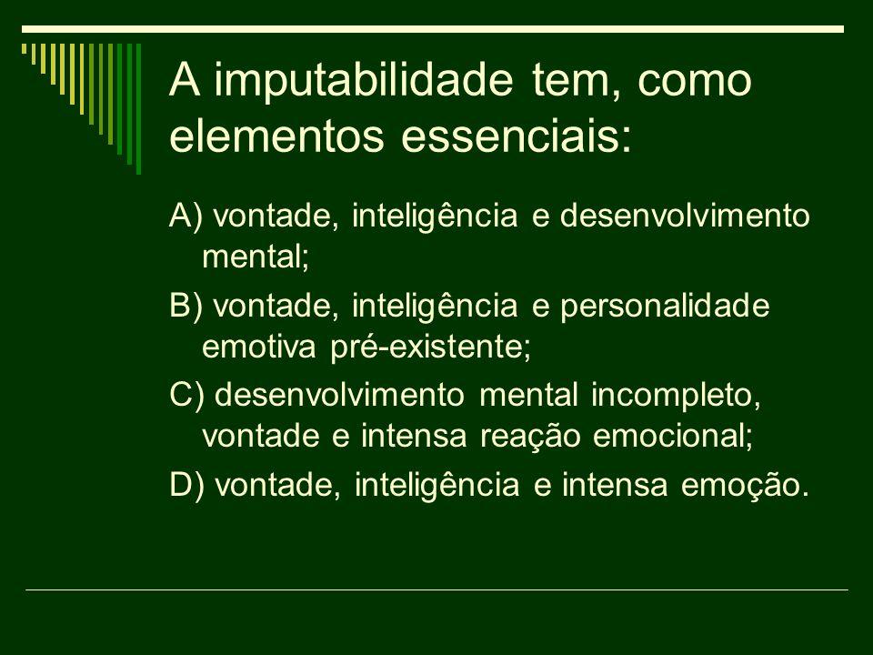 A imputabilidade tem, como elementos essenciais: A) vontade, inteligência e desenvolvimento mental; B) vontade, inteligência e personalidade emotiva p