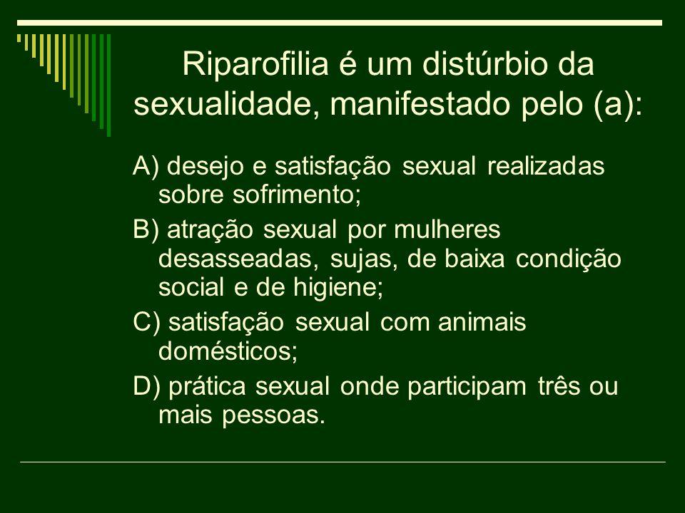 Riparofilia é um distúrbio da sexualidade, manifestado pelo (a): A) desejo e satisfação sexual realizadas sobre sofrimento; B) atração sexual por mulh