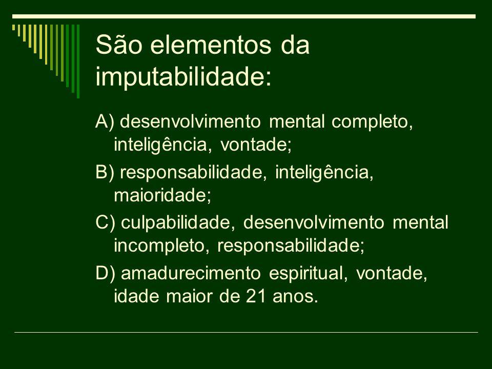 São elementos da imputabilidade: A) desenvolvimento mental completo, inteligência, vontade; B) responsabilidade, inteligência, maioridade; C) culpabil